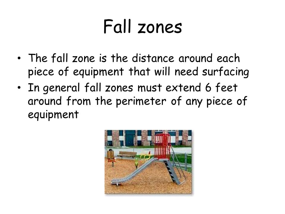 Fall zones The fall zone is the distance around each piece of equipment that will need surfacing In general fall zones must extend 6 feet around from the perimeter of any piece of equipment