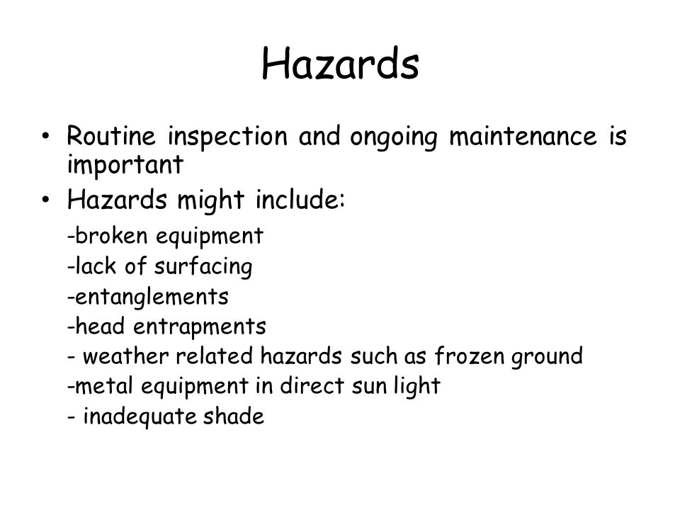 Hazards Routine inspection and ongoing maintenance is important Hazards might include: -broken equipment -lack of surfacing -entanglements -head entrapments - weather related hazards such as frozen ground -metal equipment in direct sun light - inadequate shade