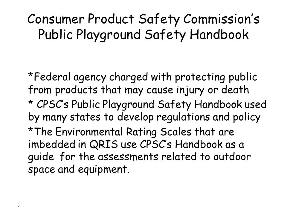 6 Consumer Product Safety Commissions Public Playground Safety Handbook *Federal agency charged with protecting public from products that may cause injury or death * CPSCs Public Playground Safety Handbook used by many states to develop regulations and policy *The Environmental Rating Scales that are imbedded in QRIS use CPSCs Handbook as a guide for the assessments related to outdoor space and equipment.