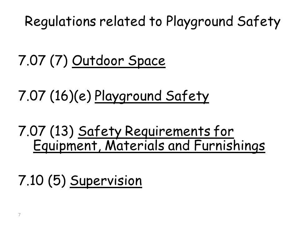 Regulations related to Playground Safety 7.07 (7) Outdoor Space 7.07 (16)(e) Playground Safety 7.07 (13) Safety Requirements for Equipment, Materials and Furnishings 7.10 (5) Supervision 7