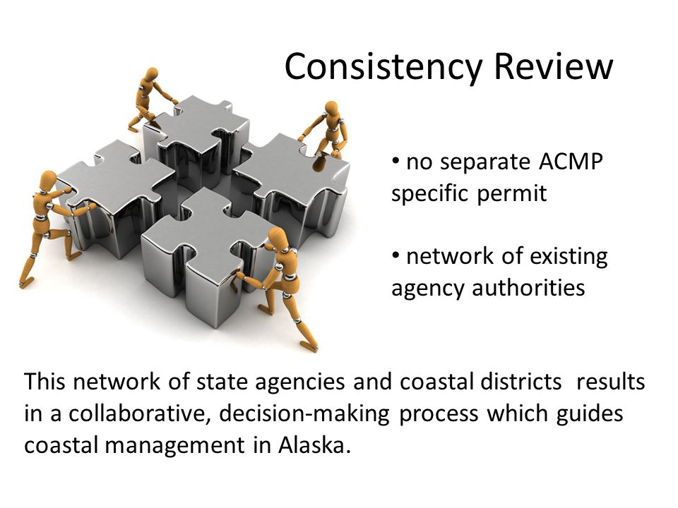 Consistency Review no separate ACMP specific permit network of existing agency authorities This network of state agencies and coastal districts results in a collaborative, decision-making process which guides coastal management in Alaska.