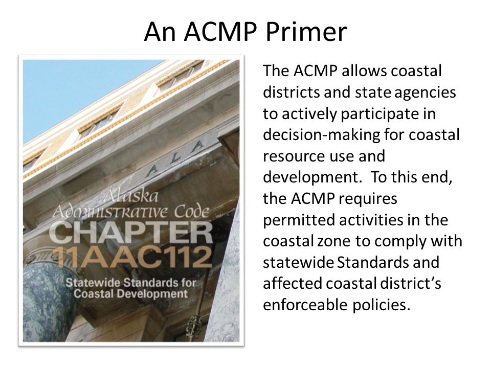 An ACMP Primer The ACMP allows coastal districts and state agencies to actively participate in decision-making for coastal resource use and development.