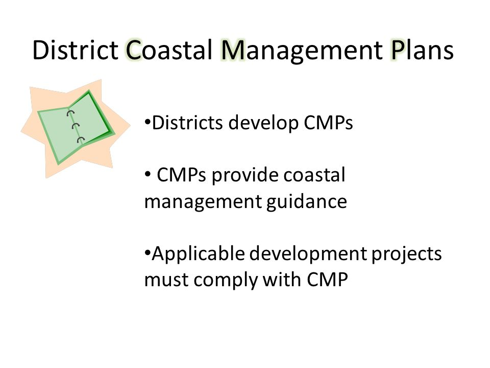 Districts develop CMPs CMPs provide coastal management guidance Applicable development projects must comply with CMP