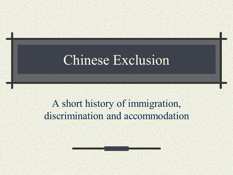 Chinese Exclusion A short history of immigration, discrimination and accommodation