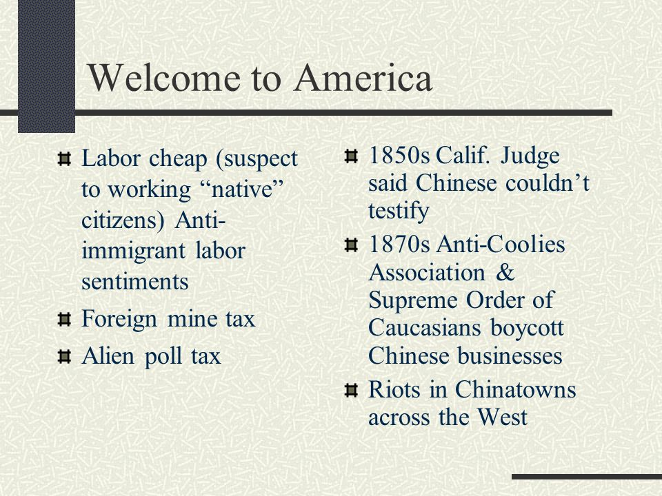 Welcome to America Labor cheap (suspect to working native citizens) Anti- immigrant labor sentiments Foreign mine tax Alien poll tax 1850s Calif.
