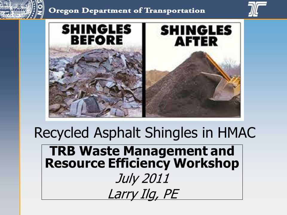 TRB Waste Management and Resource Efficiency Workshop July 2011 Larry Ilg, PE Recycled Asphalt Shingles in HMAC