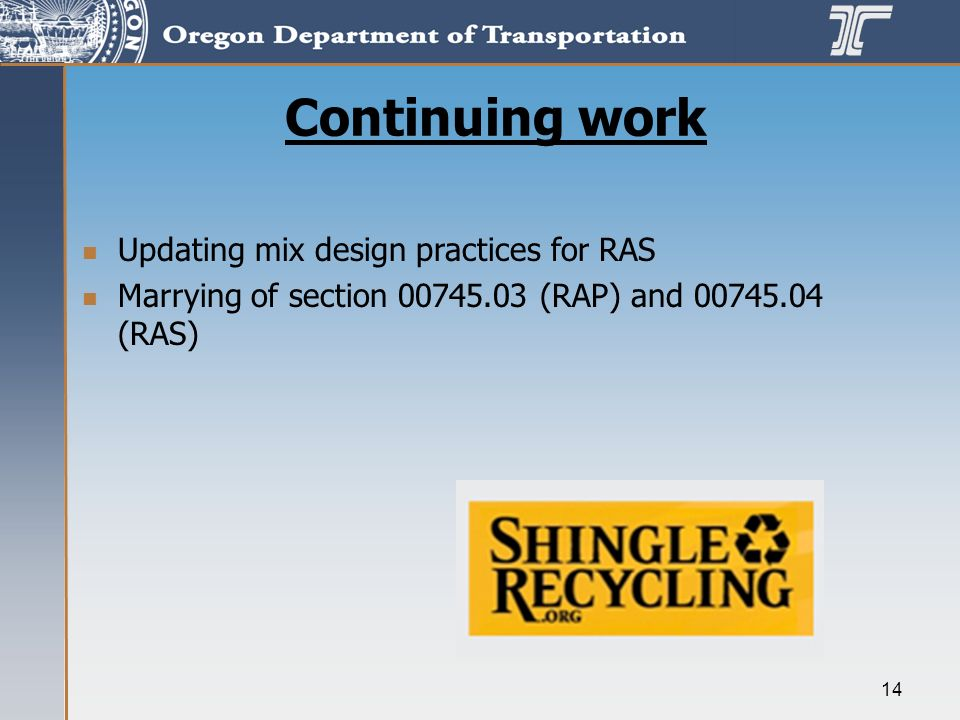 14 Continuing work Updating mix design practices for RAS Marrying of section 00745.03 (RAP) and 00745.04 (RAS)