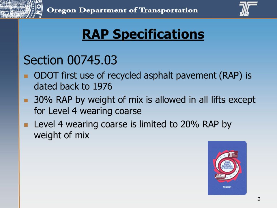 2 RAP Specifications Section 00745.03 ODOT first use of recycled asphalt pavement (RAP) is dated back to 1976 30% RAP by weight of mix is allowed in all lifts except for Level 4 wearing coarse Level 4 wearing coarse is limited to 20% RAP by weight of mix