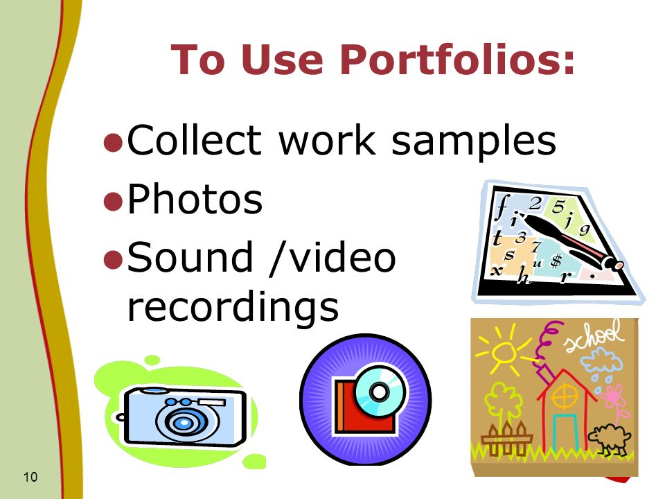 10 To Use Portfolios: Collect work samples Photos Sound /video recordings
