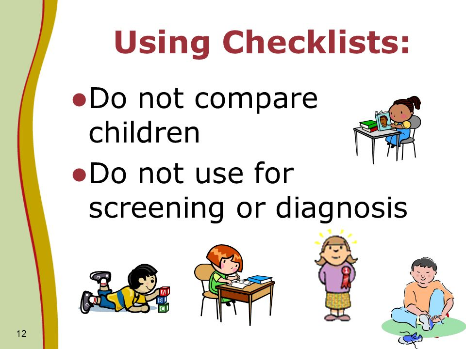12 Using Checklists: Do not compare children Do not use for screening or diagnosis