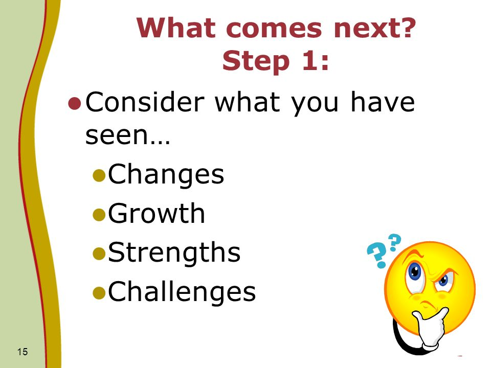 15 What comes next Step 1: Consider what you have seen… Changes Growth Strengths Challenges