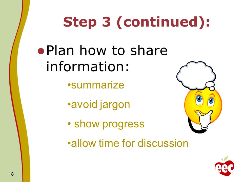 18 Step 3 (continued): Plan how to share information: summarize avoid jargon show progress allow time for discussion