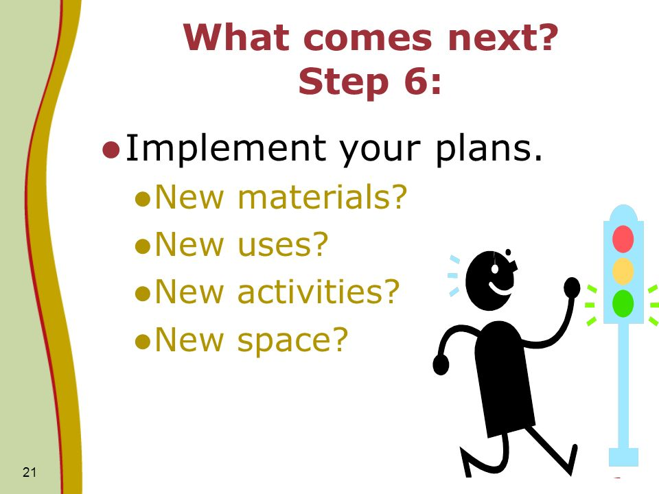 21 What comes next. Step 6: Implement your plans.