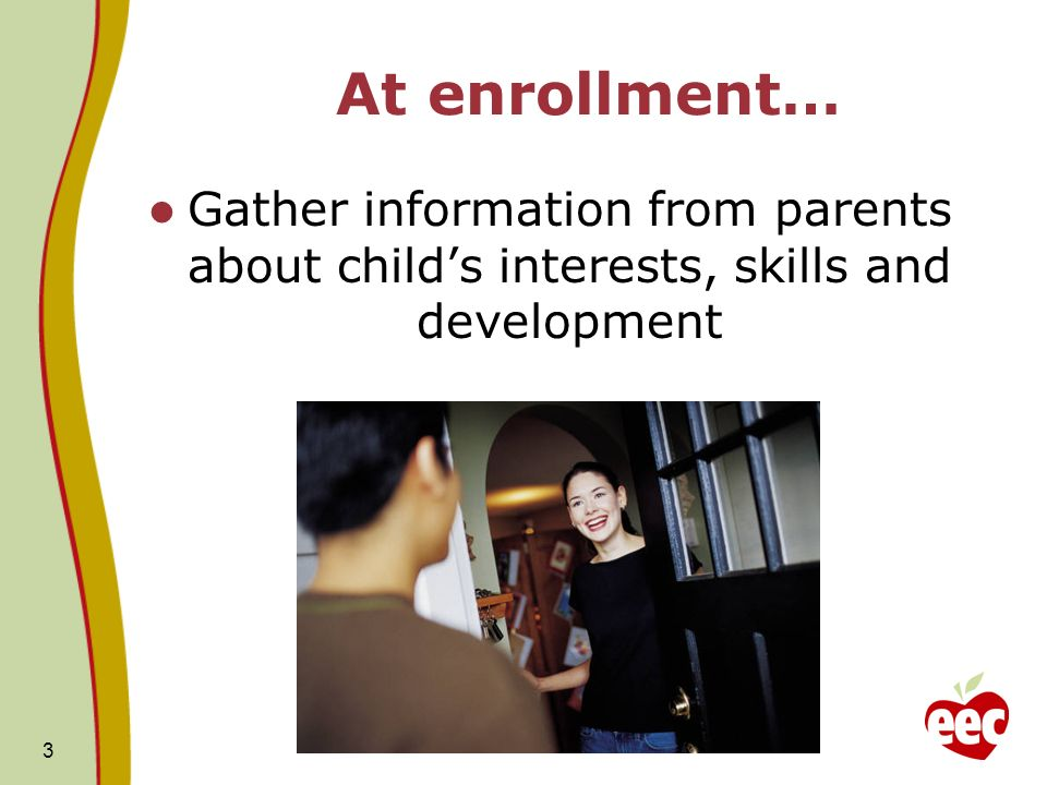 3 At enrollment… Gather information from parents about childs interests, skills and development