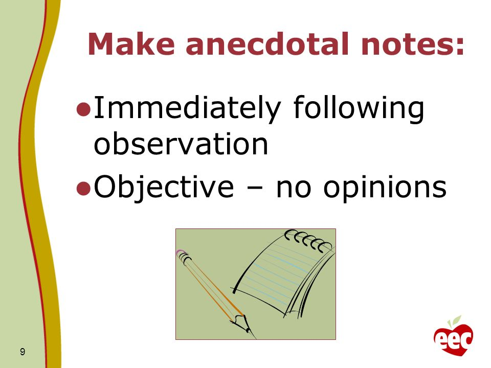 9 Make anecdotal notes: Immediately following observation Objective – no opinions