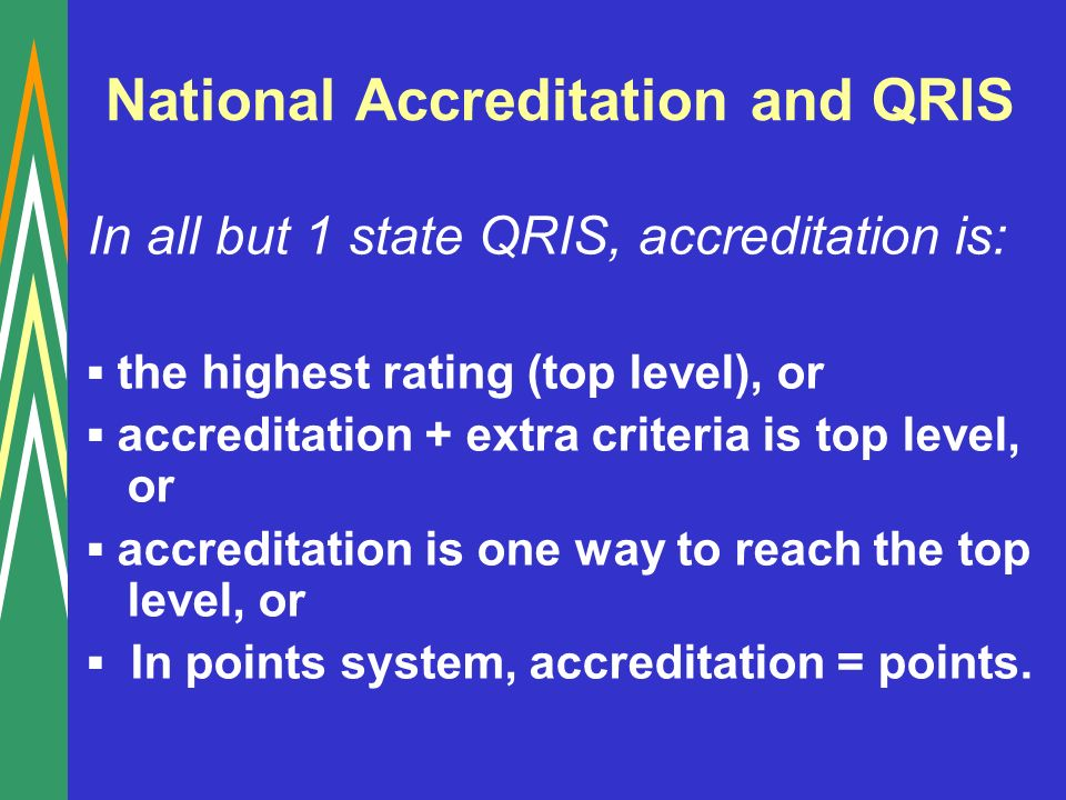 National Accreditation and QRIS In all but 1 state QRIS, accreditation is: the highest rating (top level), or accreditation + extra criteria is top level, or accreditation is one way to reach the top level, or In points system, accreditation = points.