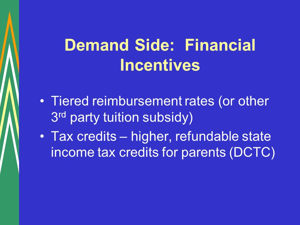 Demand Side: Financial Incentives Tiered reimbursement rates (or other 3 rd party tuition subsidy) Tax credits – higher, refundable state income tax credits for parents (DCTC)