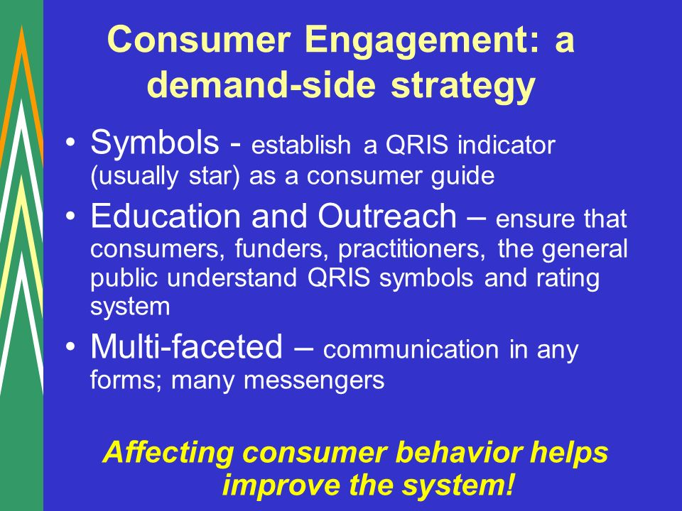 Consumer Engagement: a demand-side strategy Symbols - establish a QRIS indicator (usually star) as a consumer guide Education and Outreach – ensure that consumers, funders, practitioners, the general public understand QRIS symbols and rating system Multi-faceted – communication in any forms; many messengers Affecting consumer behavior helps improve the system!