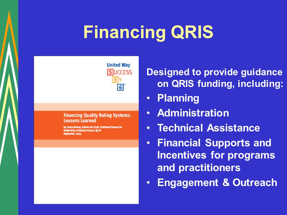 Financing QRIS Designed to provide guidance on QRIS funding, including: Planning Administration Technical Assistance Financial Supports and Incentives for programs and practitioners Engagement & Outreach