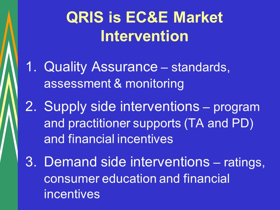 QRIS is EC&E Market Intervention 1.Quality Assurance – standards, assessment & monitoring 2.Supply side interventions – program and practitioner supports (TA and PD) and financial incentives 3.Demand side interventions – ratings, consumer education and financial incentives