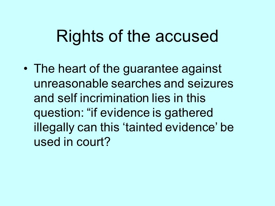 Rights of the accused The heart of the guarantee against unreasonable searches and seizures and self incrimination lies in this question: if evidence is gathered illegally can this tainted evidence be used in court