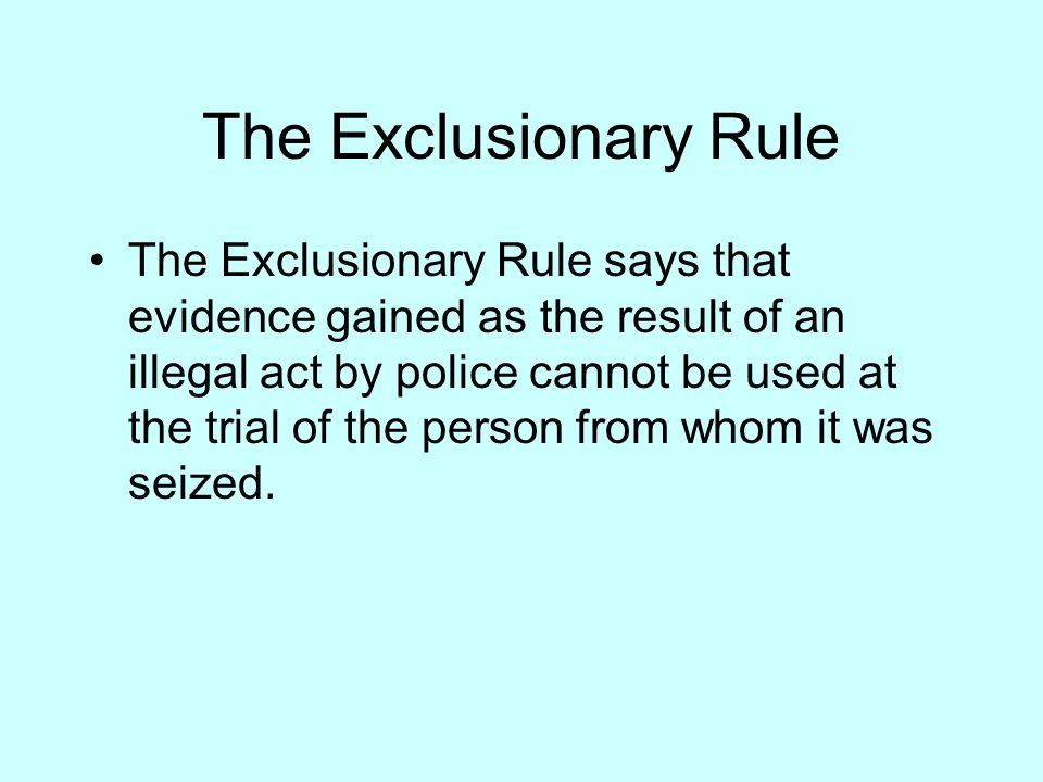 The Exclusionary Rule The Exclusionary Rule says that evidence gained as the result of an illegal act by police cannot be used at the trial of the person from whom it was seized.