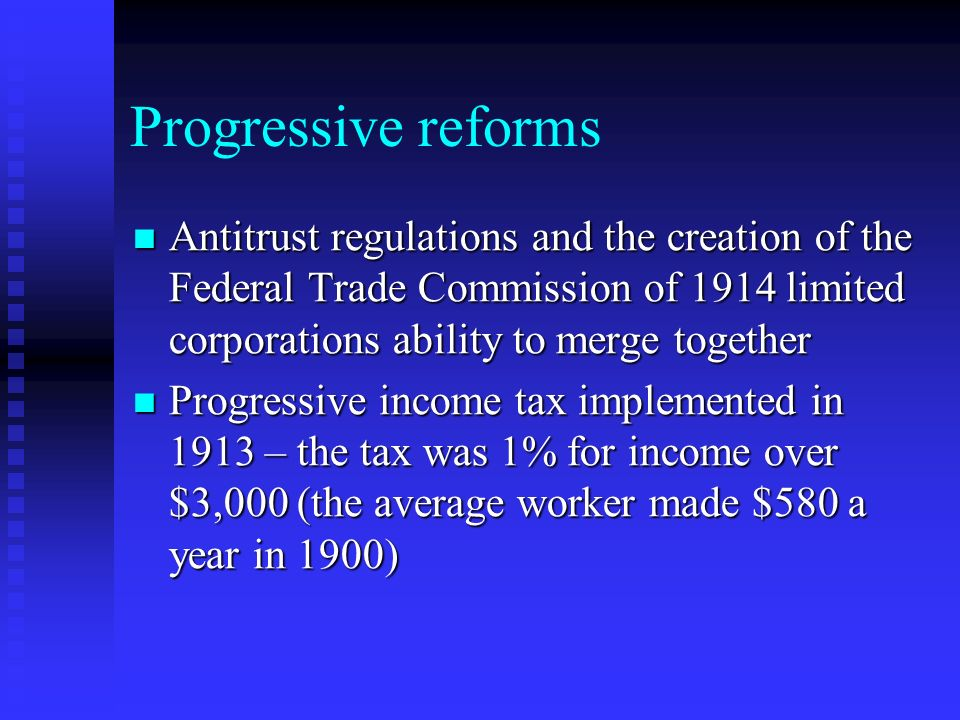 Progressive reforms Antitrust regulations and the creation of the Federal Trade Commission of 1914 limited corporations ability to merge together Antitrust regulations and the creation of the Federal Trade Commission of 1914 limited corporations ability to merge together Progressive income tax implemented in 1913 – the tax was 1% for income over $3,000 (the average worker made $580 a year in 1900) Progressive income tax implemented in 1913 – the tax was 1% for income over $3,000 (the average worker made $580 a year in 1900)