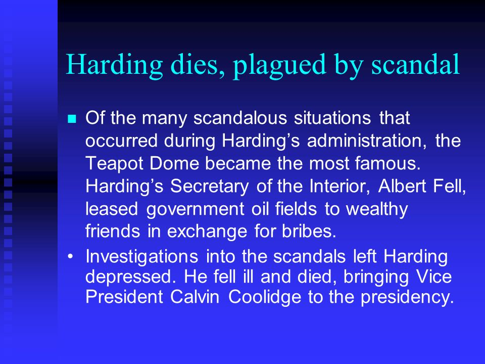 Harding dies, plagued by scandal Of the many scandalous situations that occurred during Hardings administration, the Teapot Dome became the most famous.