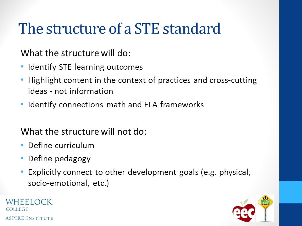 The structure of a STE standard What the structure will do: Identify STE learning outcomes Highlight content in the context of practices and cross-cutting ideas - not information Identify connections math and ELA frameworks What the structure will not do: Define curriculum Define pedagogy Explicitly connect to other development goals (e.g.