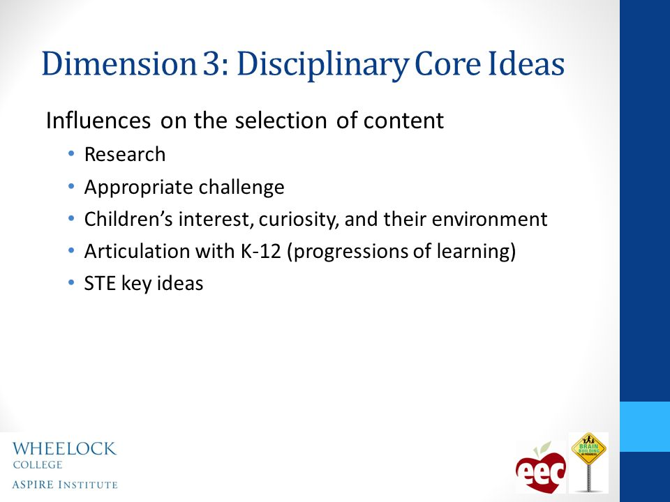 Dimension 3: Disciplinary Core Ideas Influences on the selection of content Research Appropriate challenge Childrens interest, curiosity, and their environment Articulation with K-12 (progressions of learning) STE key ideas