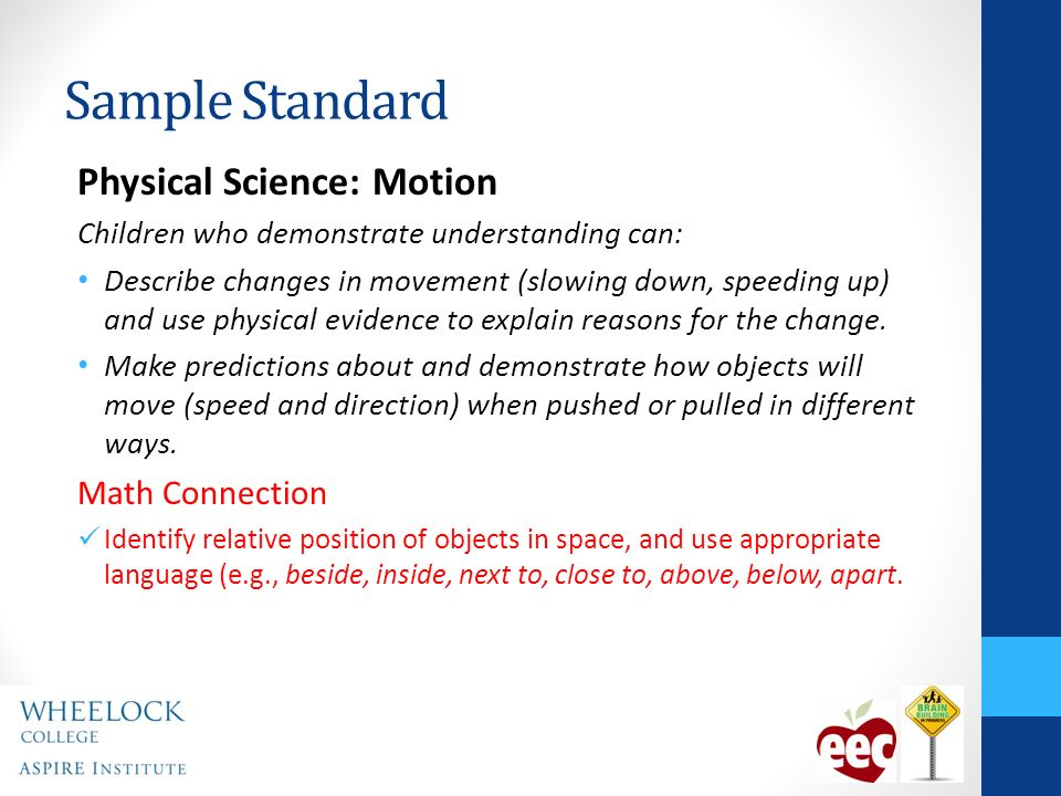 Sample Standard Physical Science: Motion Children who demonstrate understanding can: Describe changes in movement (slowing down, speeding up) and use physical evidence to explain reasons for the change.
