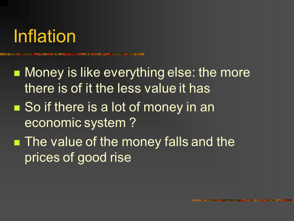 Inflation Money is like everything else: the more there is of it the less value it has So if there is a lot of money in an economic system .
