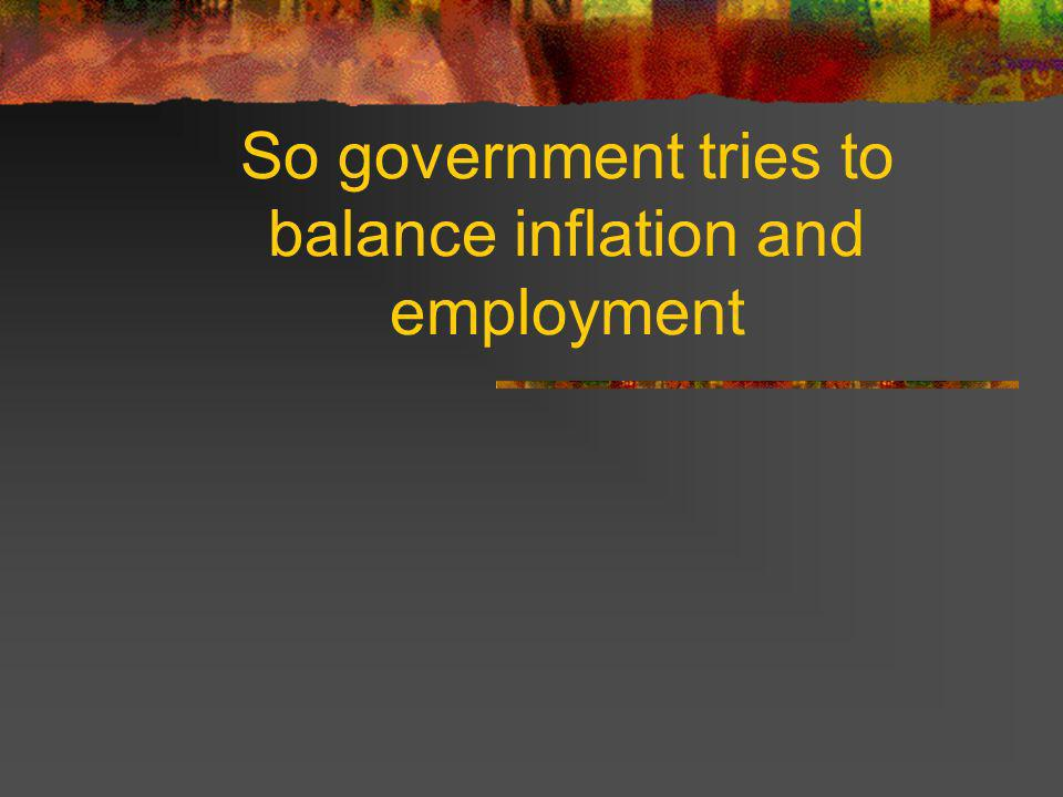 So government tries to balance inflation and employment