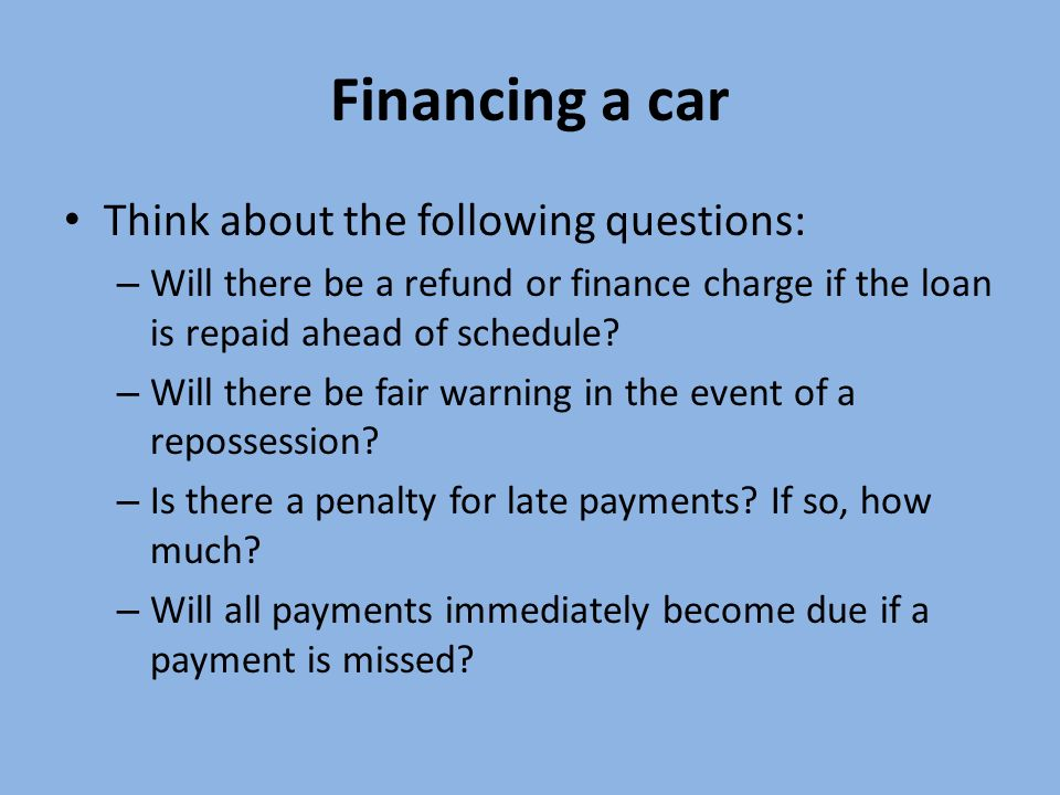 Financing a car Think about the following questions: – Will there be a refund or finance charge if the loan is repaid ahead of schedule.