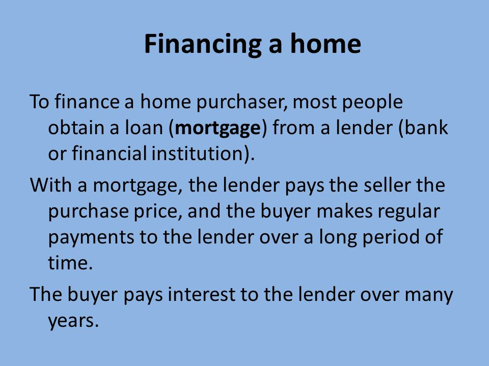Financing a home To finance a home purchaser, most people obtain a loan (mortgage) from a lender (bank or financial institution).