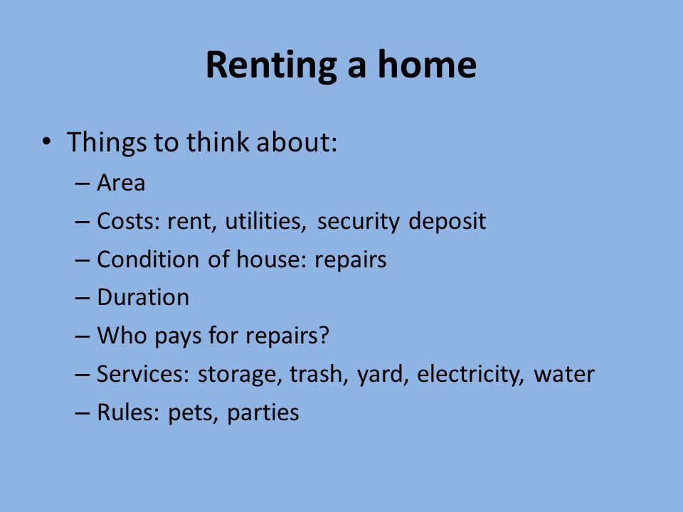 Renting a home Things to think about: – Area – Costs: rent, utilities, security deposit – Condition of house: repairs – Duration – Who pays for repairs.