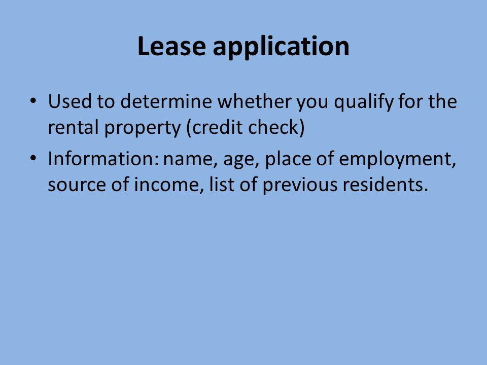 Lease application Used to determine whether you qualify for the rental property (credit check) Information: name, age, place of employment, source of income, list of previous residents.