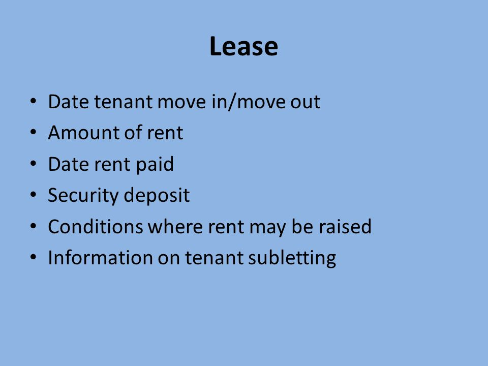 Lease Date tenant move in/move out Amount of rent Date rent paid Security deposit Conditions where rent may be raised Information on tenant subletting
