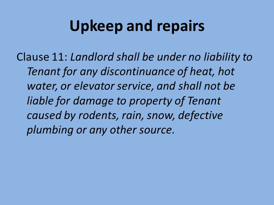 Upkeep and repairs Clause 11: Landlord shall be under no liability to Tenant for any discontinuance of heat, hot water, or elevator service, and shall not be liable for damage to property of Tenant caused by rodents, rain, snow, defective plumbing or any other source.