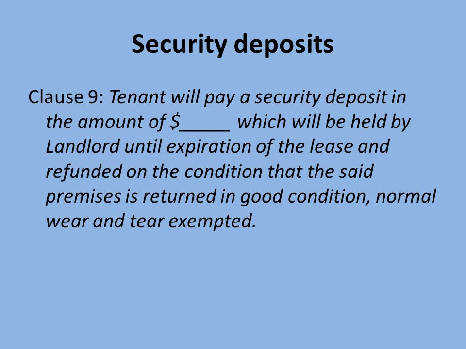 Security deposits Clause 9: Tenant will pay a security deposit in the amount of $_____ which will be held by Landlord until expiration of the lease and refunded on the condition that the said premises is returned in good condition, normal wear and tear exempted.