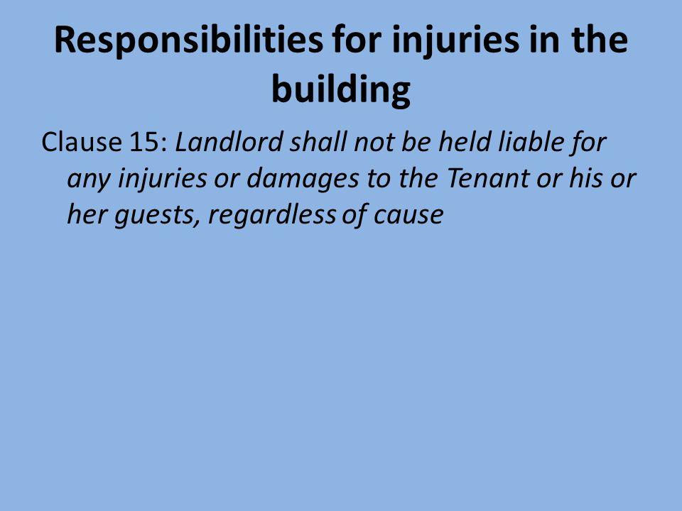 Responsibilities for injuries in the building Clause 15: Landlord shall not be held liable for any injuries or damages to the Tenant or his or her guests, regardless of cause