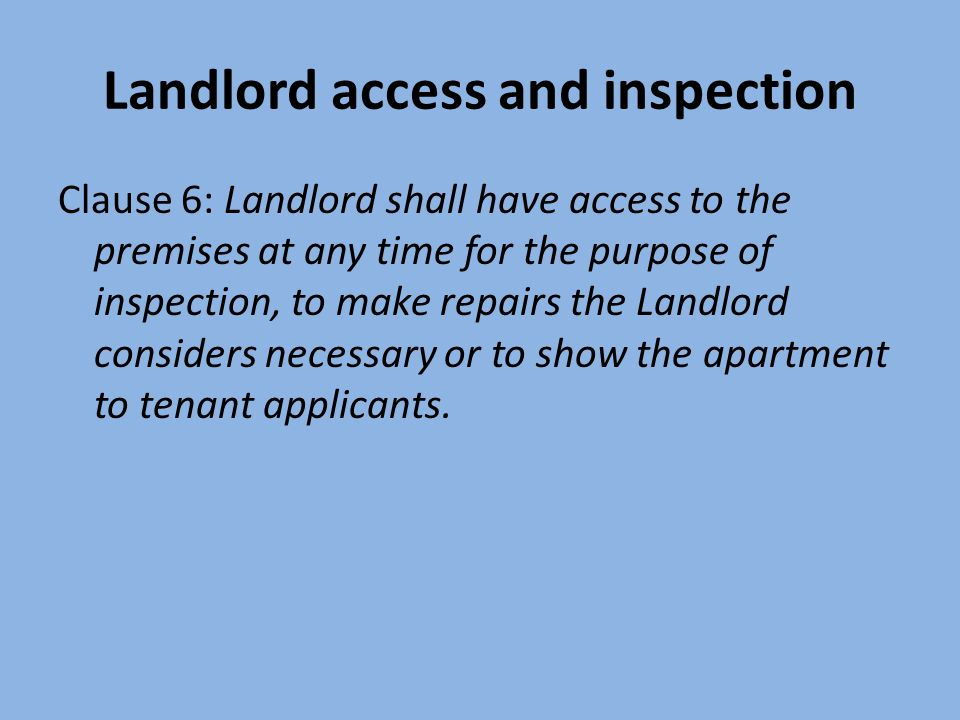 Landlord access and inspection Clause 6: Landlord shall have access to the premises at any time for the purpose of inspection, to make repairs the Landlord considers necessary or to show the apartment to tenant applicants.