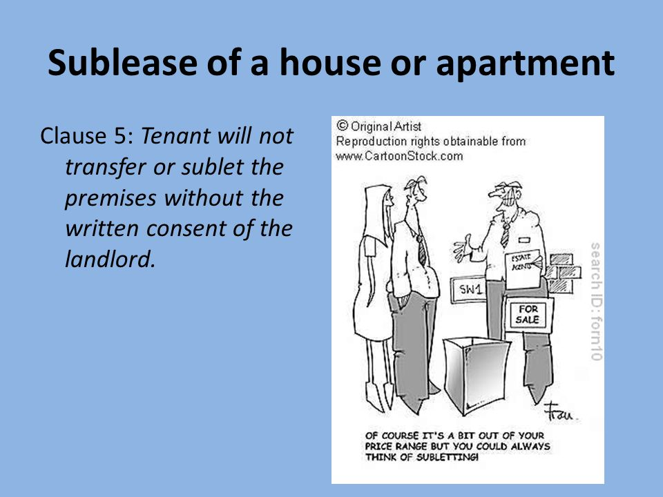 Sublease of a house or apartment Clause 5: Tenant will not transfer or sublet the premises without the written consent of the landlord.