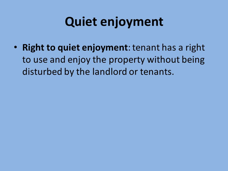 Quiet enjoyment Right to quiet enjoyment: tenant has a right to use and enjoy the property without being disturbed by the landlord or tenants.