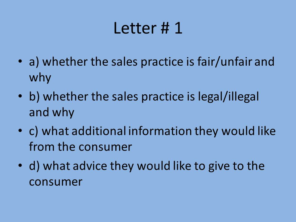 Letter # 1 a) whether the sales practice is fair/unfair and why b) whether the sales practice is legal/illegal and why c) what additional information they would like from the consumer d) what advice they would like to give to the consumer