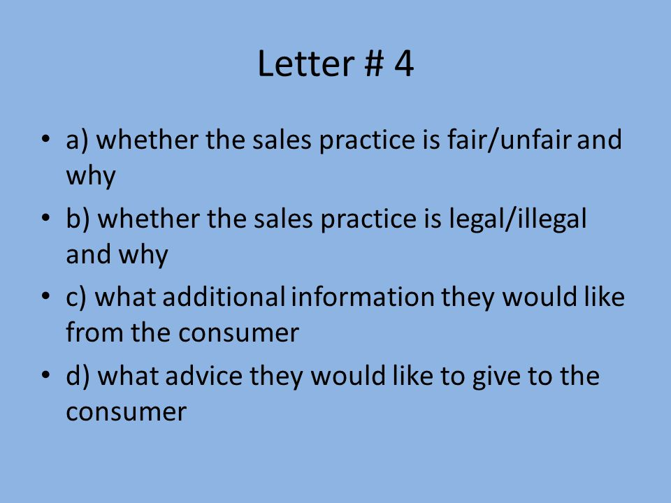 Letter # 4 a) whether the sales practice is fair/unfair and why b) whether the sales practice is legal/illegal and why c) what additional information they would like from the consumer d) what advice they would like to give to the consumer