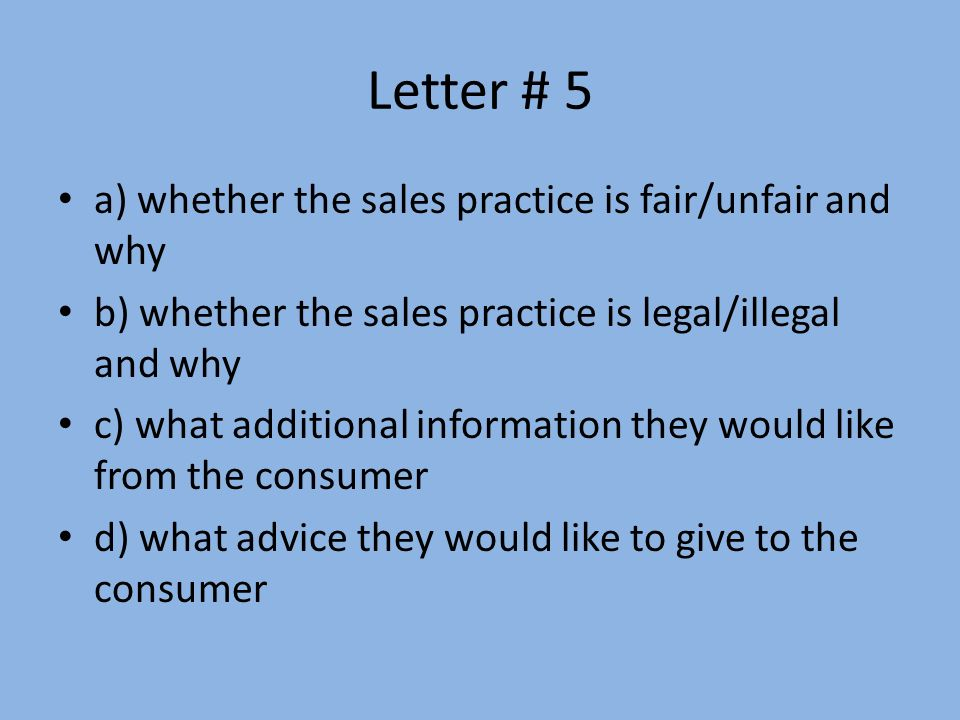 Letter # 5 a) whether the sales practice is fair/unfair and why b) whether the sales practice is legal/illegal and why c) what additional information they would like from the consumer d) what advice they would like to give to the consumer