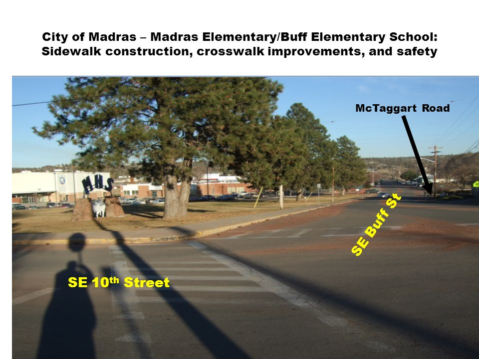 City of Madras – Madras Elementary/Buff Elementary School: Sidewalk construction, crosswalk improvements, and safety SE 10 th Street SE Buff St McTaggart Road