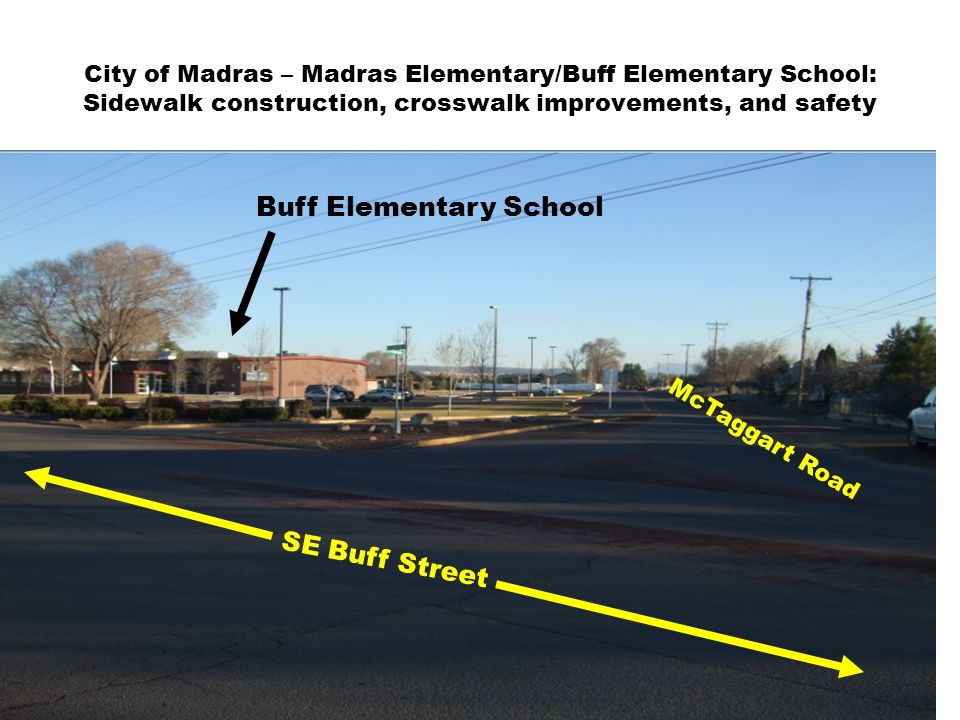 City of Madras – Madras Elementary/Buff Elementary School: Sidewalk construction, crosswalk improvements, and safety McTaggart Road SE Buff Street Buff Elementary School