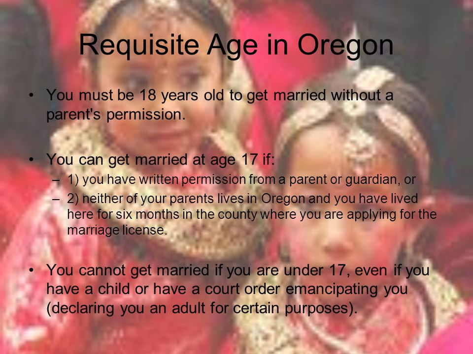Requisite Age in Oregon You must be 18 years old to get married without a parent s permission.